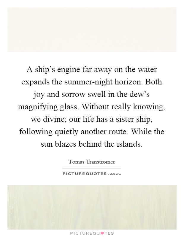 A ship's engine far away on the water expands the summer-night horizon. Both joy and sorrow swell in the dew's magnifying glass. Without really knowing, we divine; our life has a sister ship, following quietly another route. While the sun blazes behind the islands Picture Quote #1