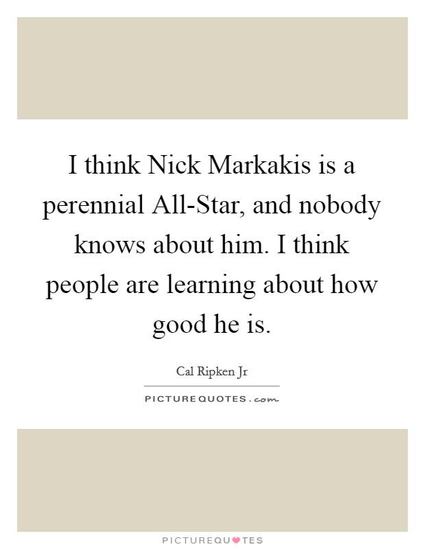 I think Nick Markakis is a perennial All-Star, and nobody knows about him. I think people are learning about how good he is Picture Quote #1