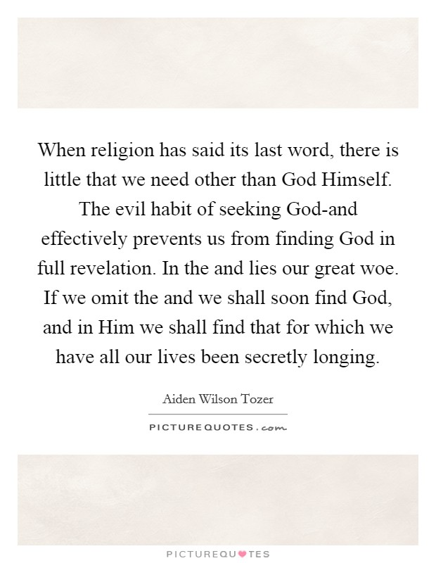 When religion has said its last word, there is little that we need other than God Himself. The evil habit of seeking God-and effectively prevents us from finding God in full revelation. In the and lies our great woe. If we omit the and we shall soon find God, and in Him we shall find that for which we have all our lives been secretly longing Picture Quote #1