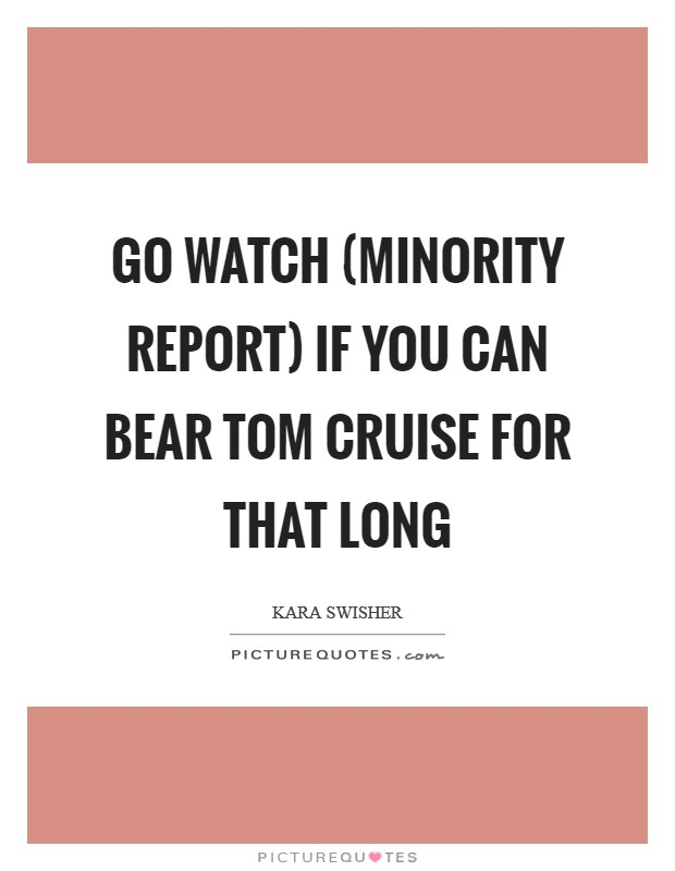 Go watch (Minority Report) if you can bear Tom Cruise for that long Picture Quote #1