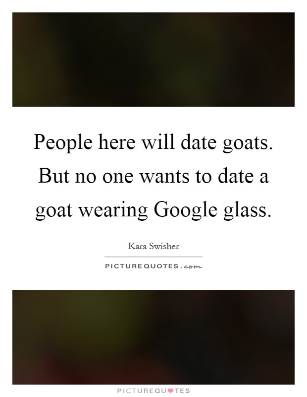 People here will date goats. But no one wants to date a goat wearing Google glass Picture Quote #1