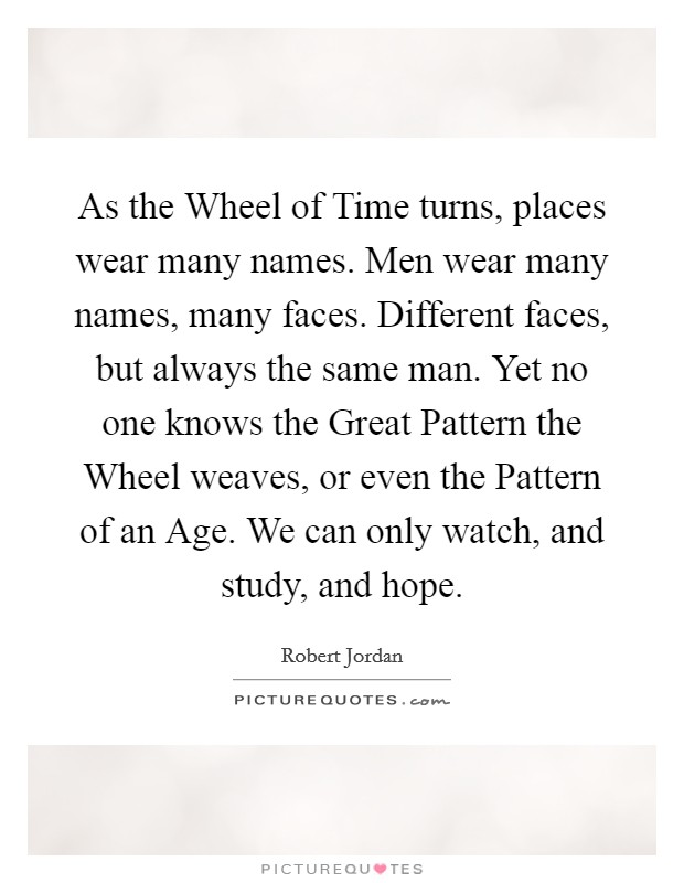As the Wheel of Time turns, places wear many names. Men wear many names, many faces. Different faces, but always the same man. Yet no one knows the Great Pattern the Wheel weaves, or even the Pattern of an Age. We can only watch, and study, and hope Picture Quote #1