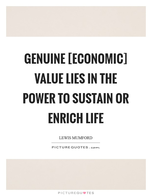 Genuine [economic] value lies in the power to sustain or enrich life Picture Quote #1