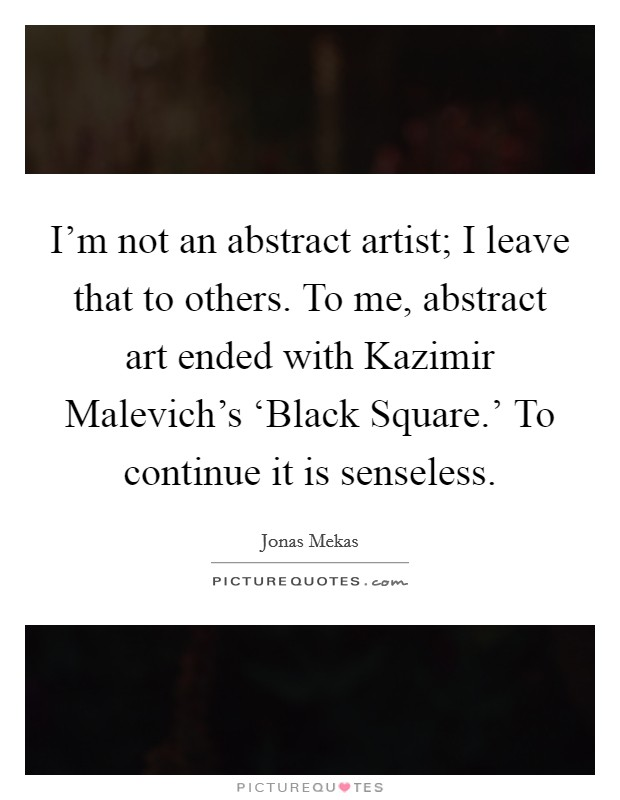 I'm not an abstract artist; I leave that to others. To me, abstract art ended with Kazimir Malevich's 'Black Square.' To continue it is senseless Picture Quote #1