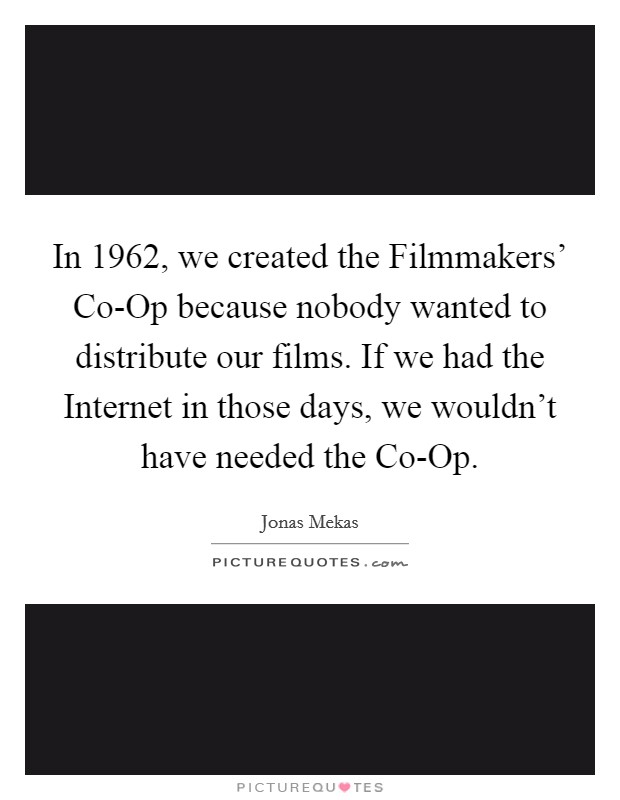 In 1962, we created the Filmmakers' Co-Op because nobody wanted to distribute our films. If we had the Internet in those days, we wouldn't have needed the Co-Op Picture Quote #1
