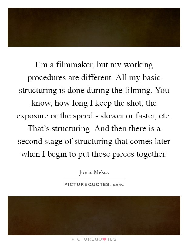 I'm a filmmaker, but my working procedures are different. All my basic structuring is done during the filming. You know, how long I keep the shot, the exposure or the speed - slower or faster, etc. That's structuring. And then there is a second stage of structuring that comes later when I begin to put those pieces together Picture Quote #1