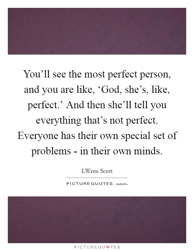 You'll see the most perfect person, and you are like, 'God, she's, like, perfect.' And then she'll tell you everything that's not perfect. Everyone has their own special set of problems - in their own minds Picture Quote #1
