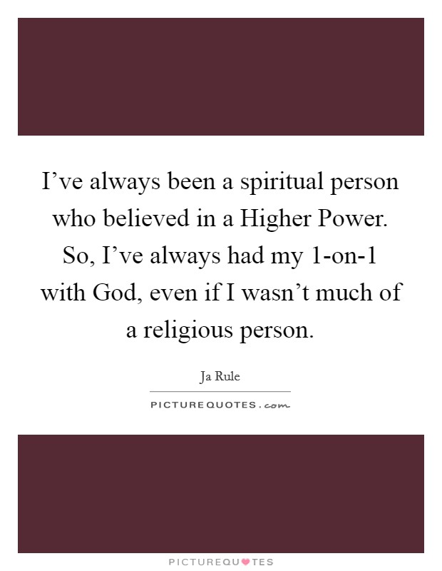 I've always been a spiritual person who believed in a Higher Power. So, I've always had my 1-on-1 with God, even if I wasn't much of a religious person Picture Quote #1