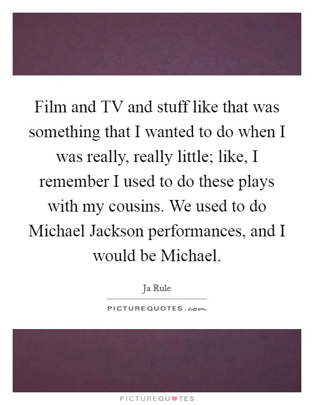 Film and TV and stuff like that was something that I wanted to do when I was really, really little; like, I remember I used to do these plays with my cousins. We used to do Michael Jackson performances, and I would be Michael Picture Quote #1