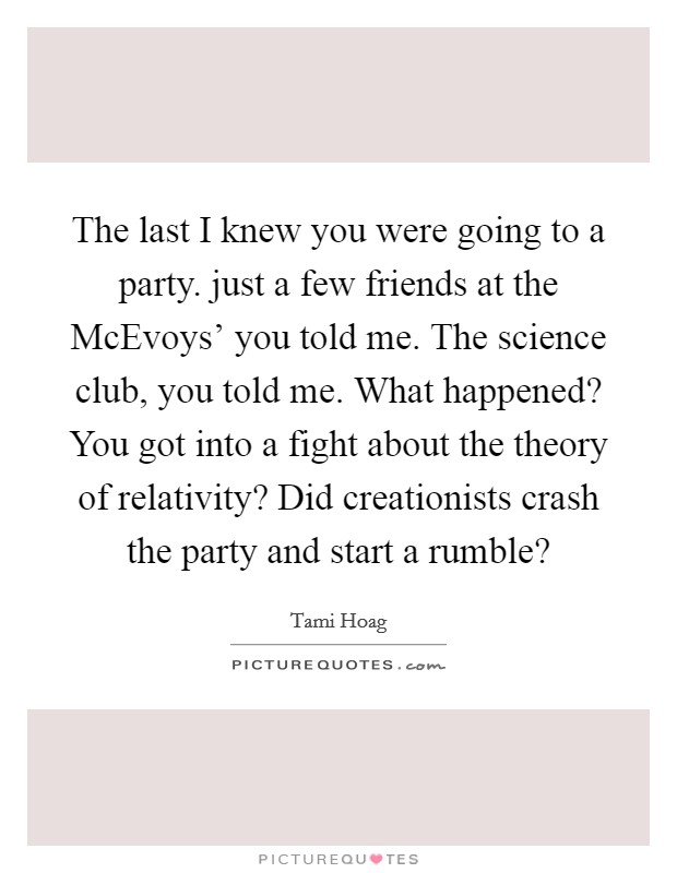 The last I knew you were going to a party. just a few friends at the McEvoys' you told me. The science club, you told me. What happened? You got into a fight about the theory of relativity? Did creationists crash the party and start a rumble? Picture Quote #1
