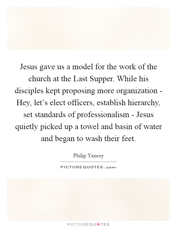 Jesus gave us a model for the work of the church at the Last Supper. While his disciples kept proposing more organization - Hey, let's elect officers, establish hierarchy, set standards of professionalism - Jesus quietly picked up a towel and basin of water and began to wash their feet Picture Quote #1