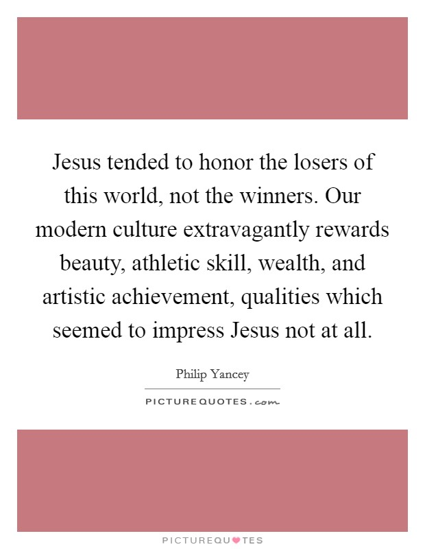 Jesus tended to honor the losers of this world, not the winners. Our modern culture extravagantly rewards beauty, athletic skill, wealth, and artistic achievement, qualities which seemed to impress Jesus not at all Picture Quote #1