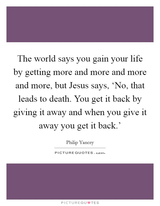 The world says you gain your life by getting more and more and more and more, but Jesus says, 'No, that leads to death. You get it back by giving it away and when you give it away you get it back.' Picture Quote #1