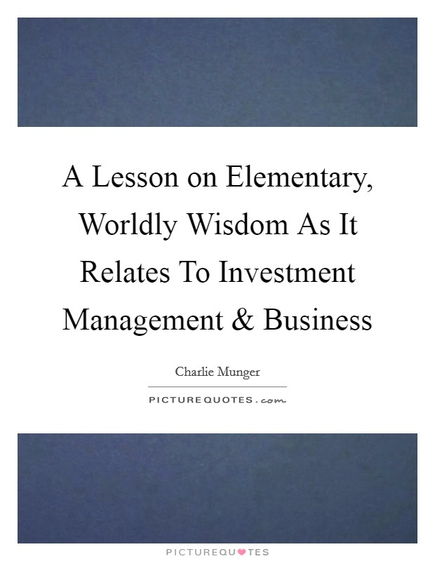 A Lesson on Elementary, Worldly Wisdom As It Relates To Investment Management and Business Picture Quote #1