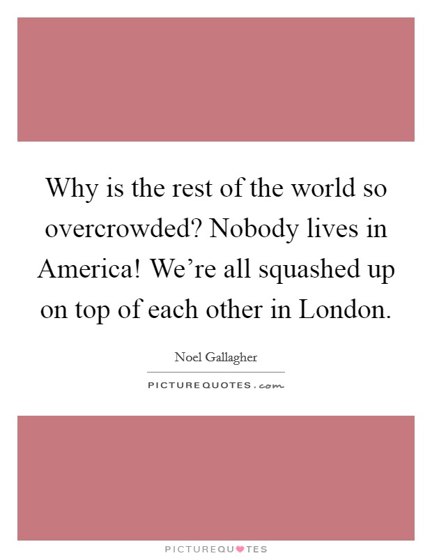 Why is the rest of the world so overcrowded? Nobody lives in America! We're all squashed up on top of each other in London Picture Quote #1