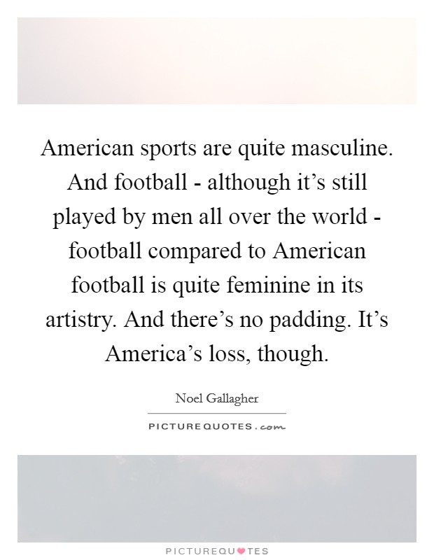 American sports are quite masculine. And football - although it's still played by men all over the world - football compared to American football is quite feminine in its artistry. And there's no padding. It's America's loss, though Picture Quote #1