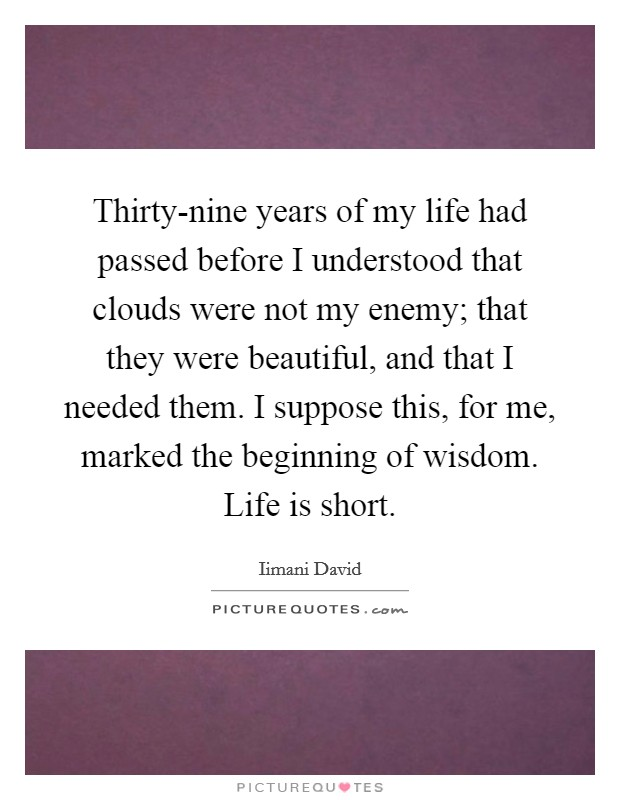 Thirty-nine years of my life had passed before I understood that clouds were not my enemy; that they were beautiful, and that I needed them. I suppose this, for me, marked the beginning of wisdom. Life is short Picture Quote #1