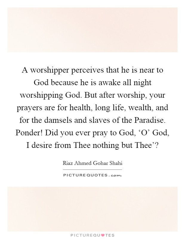 A worshipper perceives that he is near to God because he is awake all night worshipping God. But after worship, your prayers are for health, long life, wealth, and for the damsels and slaves of the Paradise. Ponder! Did you ever pray to God, 'O' God, I desire from Thee nothing but Thee'? Picture Quote #1