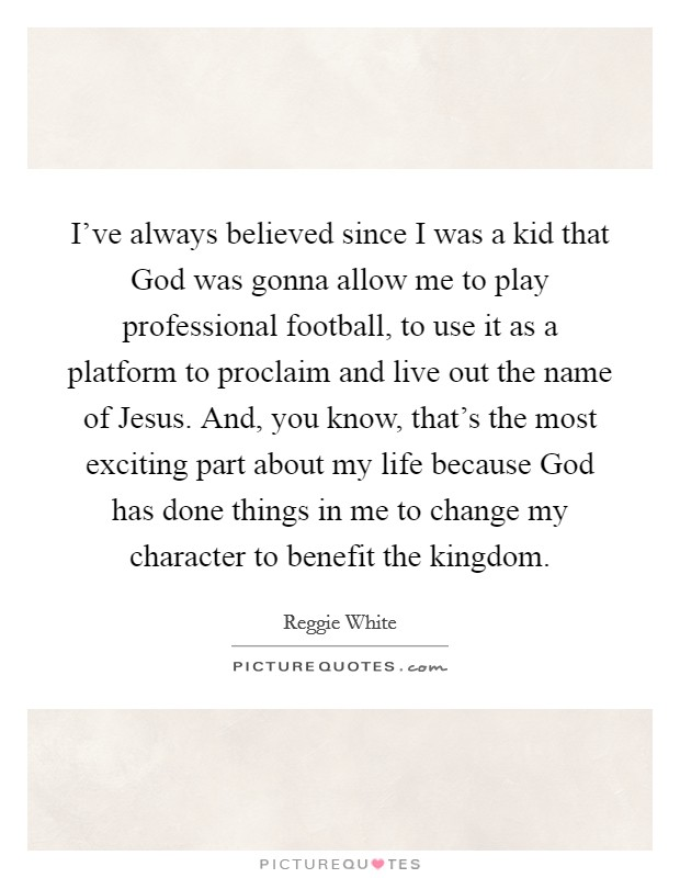 I've always believed since I was a kid that God was gonna allow me to play professional football, to use it as a platform to proclaim and live out the name of Jesus. And, you know, that's the most exciting part about my life because God has done things in me to change my character to benefit the kingdom Picture Quote #1