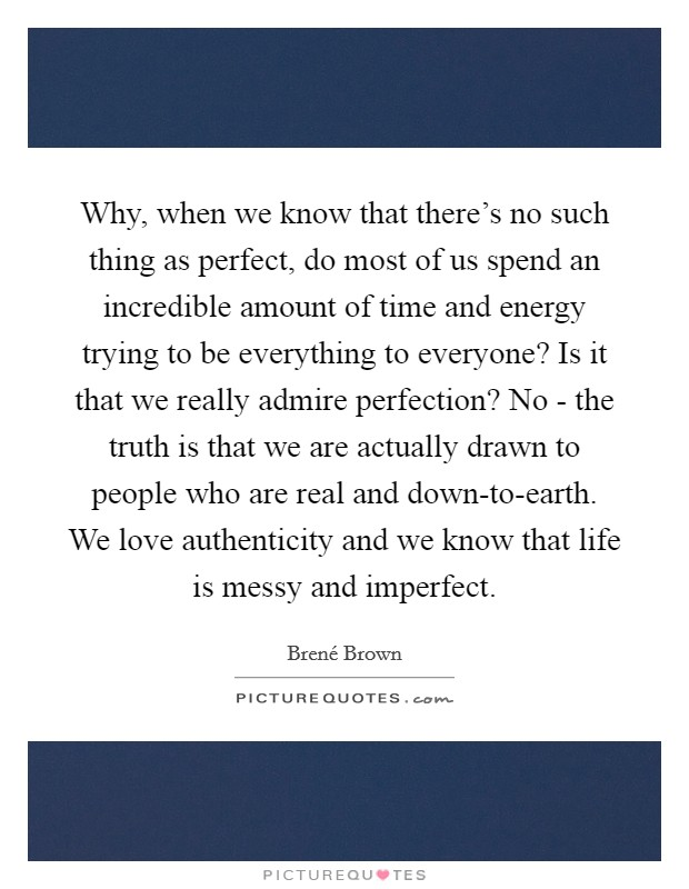 Why, when we know that there's no such thing as perfect, do most of us spend an incredible amount of time and energy trying to be everything to everyone? Is it that we really admire perfection? No - the truth is that we are actually drawn to people who are real and down-to-earth. We love authenticity and we know that life is messy and imperfect Picture Quote #1