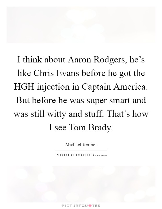 I think about Aaron Rodgers, he's like Chris Evans before he got the HGH injection in Captain America. But before he was super smart and was still witty and stuff. That's how I see Tom Brady Picture Quote #1