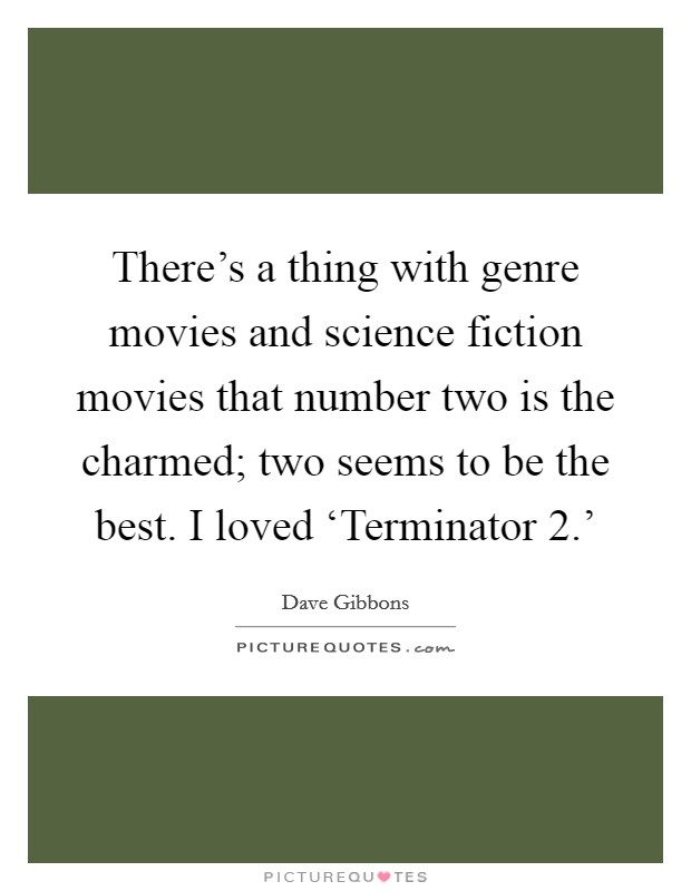 There's a thing with genre movies and science fiction movies that number two is the charmed; two seems to be the best. I loved 'Terminator 2.' Picture Quote #1