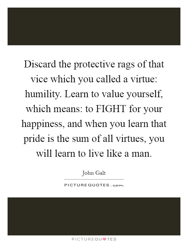 Discard the protective rags of that vice which you called a virtue: humility. Learn to value yourself, which means: to FIGHT for your happiness, and when you learn that pride is the sum of all virtues, you will learn to live like a man Picture Quote #1