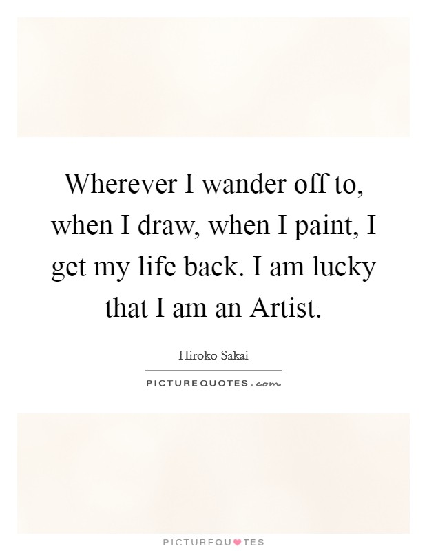Wherever I wander off to, when I draw, when I paint, I get my life back. I am lucky that I am an Artist Picture Quote #1