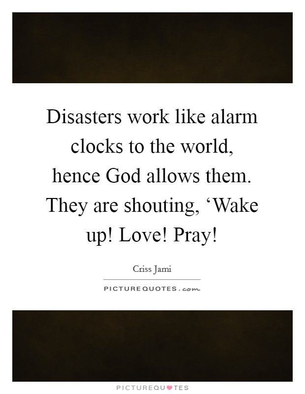 Disasters work like alarm clocks to the world, hence God allows them. They are shouting, 'Wake up! Love! Pray! Picture Quote #1