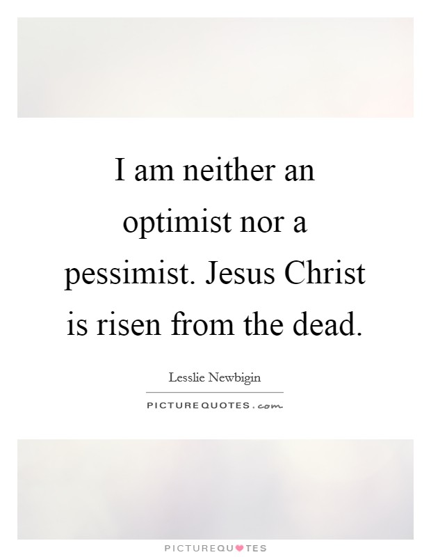 I am neither an optimist nor a pessimist. Jesus Christ is risen from the dead Picture Quote #1