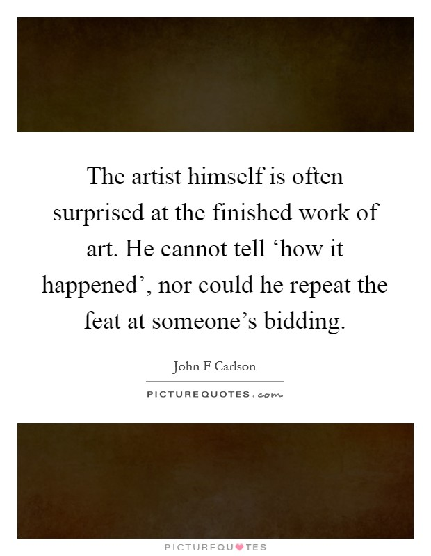 The artist himself is often surprised at the finished work of art. He cannot tell 'how it happened', nor could he repeat the feat at someone's bidding Picture Quote #1
