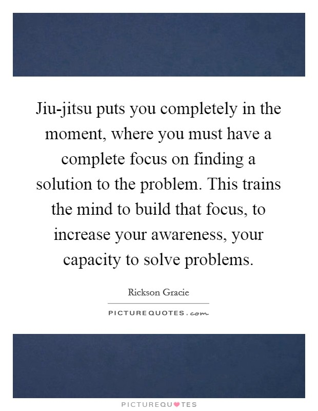 Jiu-jitsu puts you completely in the moment, where you must have a complete focus on finding a solution to the problem. This trains the mind to build that focus, to increase your awareness, your capacity to solve problems Picture Quote #1