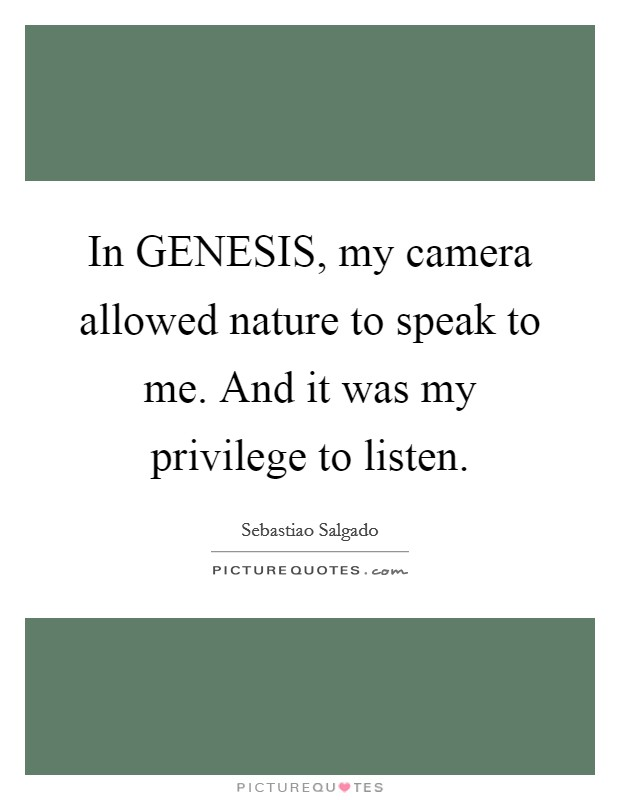 In GENESIS, my camera allowed nature to speak to me. And it was my privilege to listen Picture Quote #1