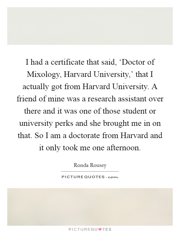 I had a certificate that said, 'Doctor of Mixology, Harvard University,' that I actually got from Harvard University. A friend of mine was a research assistant over there and it was one of those student or university perks and she brought me in on that. So I am a doctorate from Harvard and it only took me one afternoon Picture Quote #1