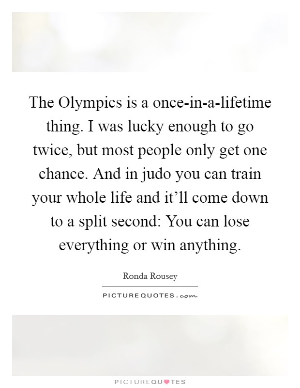 The Olympics is a once-in-a-lifetime thing. I was lucky enough to go twice, but most people only get one chance. And in judo you can train your whole life and it'll come down to a split second: You can lose everything or win anything Picture Quote #1