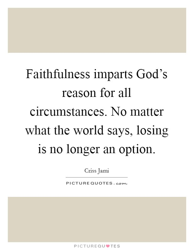 Faithfulness imparts God's reason for all circumstances. No matter what the world says, losing is no longer an option Picture Quote #1