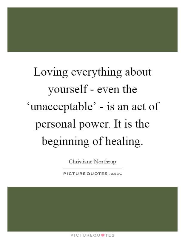 Loving everything about yourself - even the 'unacceptable' - is an act of personal power. It is the beginning of healing Picture Quote #1