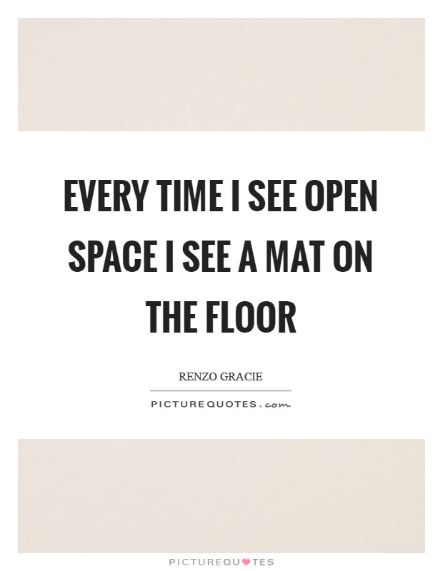 Every time I see open space I see a mat on the floor Picture Quote #1