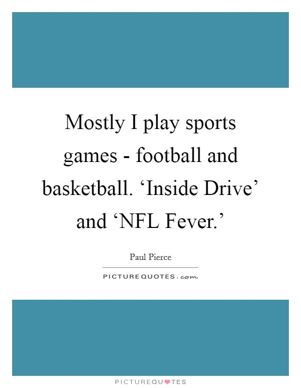 Mostly I play sports games - football and basketball. 'Inside Drive' and 'NFL Fever.' Picture Quote #1