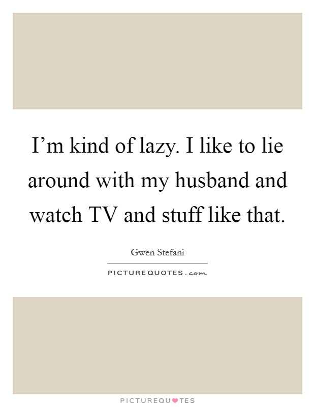 I'm kind of lazy. I like to lie around with my husband and watch TV and stuff like that Picture Quote #1