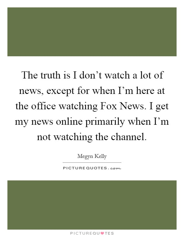 The truth is I don't watch a lot of news, except for when I'm here at the office watching Fox News. I get my news online primarily when I'm not watching the channel Picture Quote #1