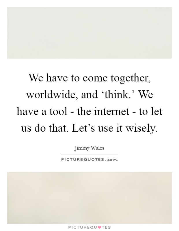 We have to come together, worldwide, and 'think.' We have a tool - the internet - to let us do that. Let's use it wisely Picture Quote #1