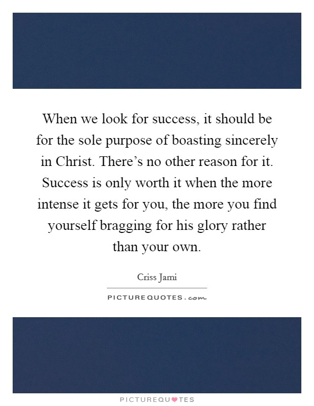 When we look for success, it should be for the sole purpose of boasting sincerely in Christ. There's no other reason for it. Success is only worth it when the more intense it gets for you, the more you find yourself bragging for his glory rather than your own Picture Quote #1