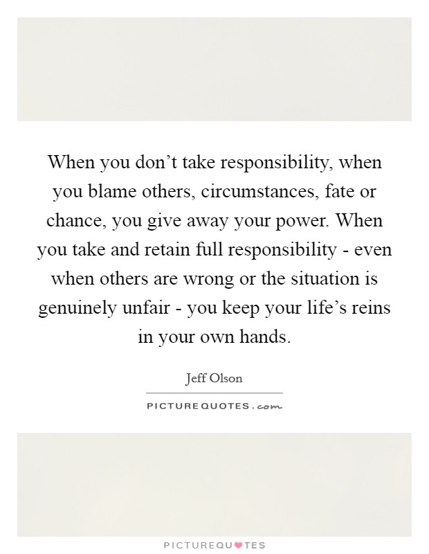 When you don't take responsibility, when you blame others, circumstances, fate or chance, you give away your power. When you take and retain full responsibility - even when others are wrong or the situation is genuinely unfair - you keep your life's reins in your own hands Picture Quote #1