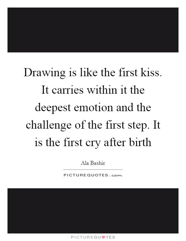 Drawing is like the first kiss. It carries within it the deepest emotion and the challenge of the first step. It is the first cry after birth Picture Quote #1