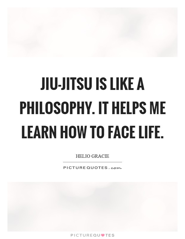 Jiu-Jitsu is like a philosophy. It helps me learn how to face life Picture Quote #1