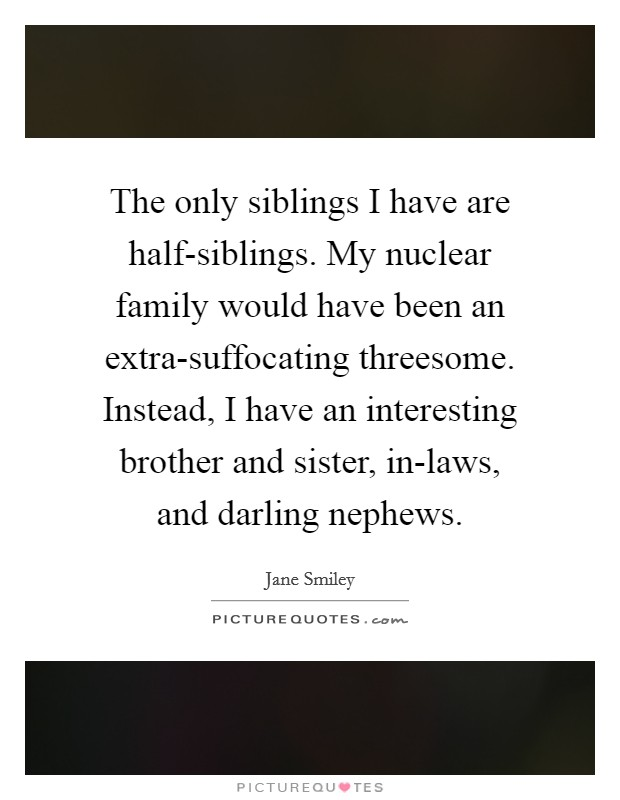 The only siblings I have are half-siblings. My nuclear family would have been an extra-suffocating threesome. Instead, I have an interesting brother and sister, in-laws, and darling nephews Picture Quote #1