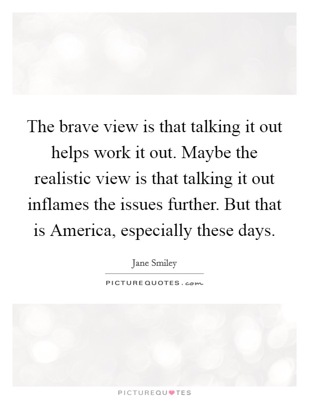 The brave view is that talking it out helps work it out. Maybe the realistic view is that talking it out inflames the issues further. But that is America, especially these days Picture Quote #1
