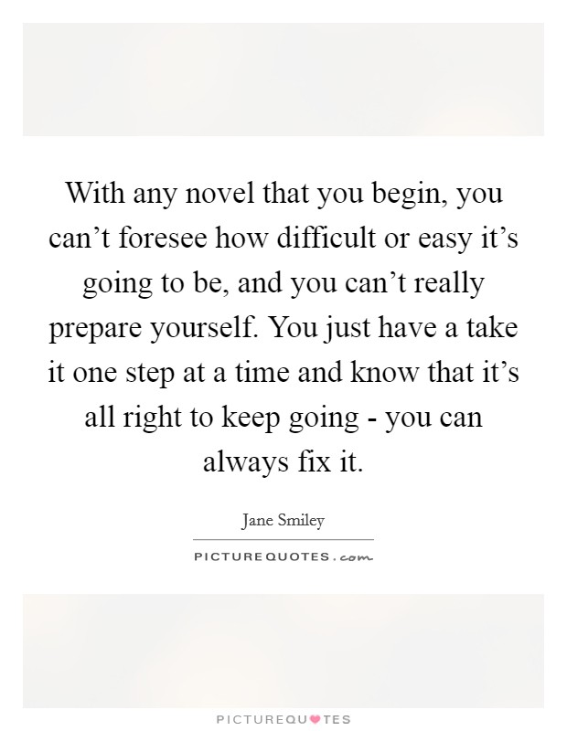 With any novel that you begin, you can't foresee how difficult or easy it's going to be, and you can't really prepare yourself. You just have a take it one step at a time and know that it's all right to keep going - you can always fix it Picture Quote #1