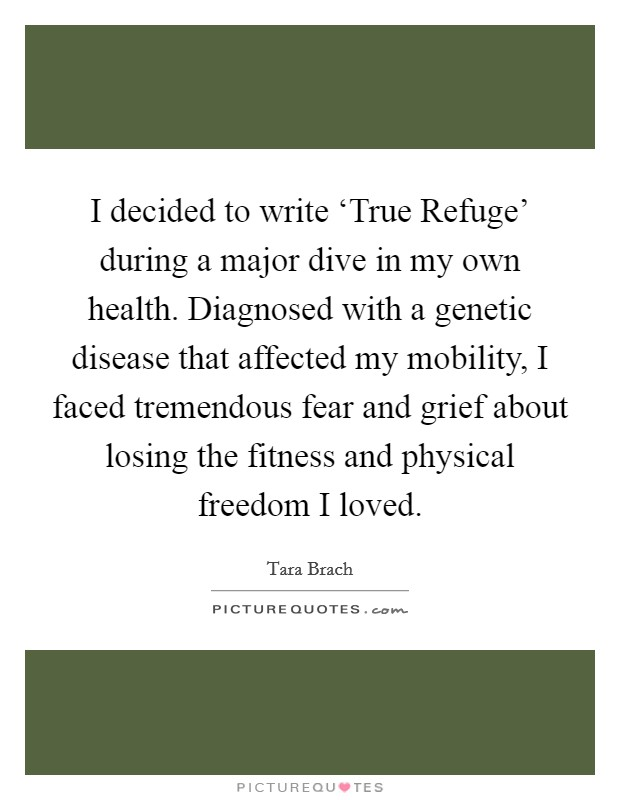 I decided to write 'True Refuge' during a major dive in my own health. Diagnosed with a genetic disease that affected my mobility, I faced tremendous fear and grief about losing the fitness and physical freedom I loved Picture Quote #1